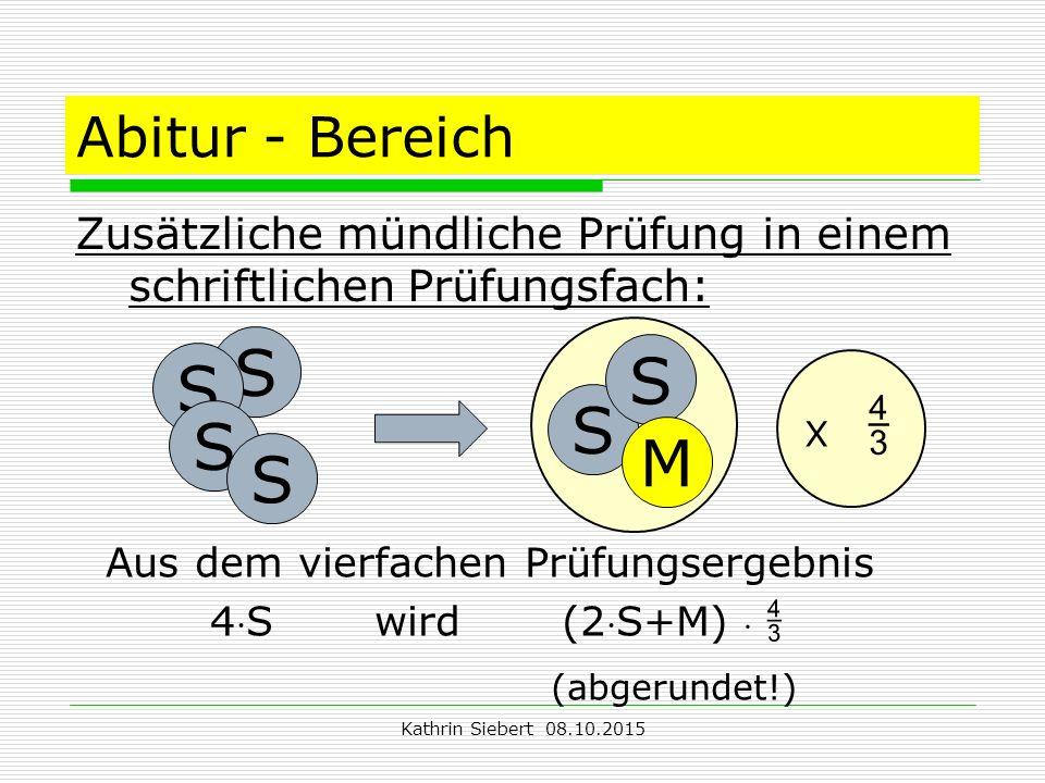 Kathrin Siebert 08.10.2015 Abitur - Bereich Zusätzliche mündliche Prüfung in einem schriftlichen Prüfungsfach: S S S S S M Aus dem vierfachen Prüfungsergebnis 4S wird (2S+M)  (abgerundet!) S X