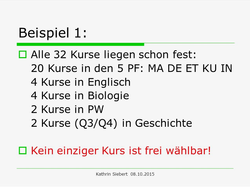 Kathrin Siebert 08.10.2015 Beispiel 1:  Alle 32 Kurse liegen schon fest: 20 Kurse in den 5 PF: MA DE ET KU IN 4 Kurse in Englisch 4 Kurse in Biologie 2 Kurse in PW 2 Kurse (Q3/Q4) in Geschichte  Kein einziger Kurs ist frei wählbar!
