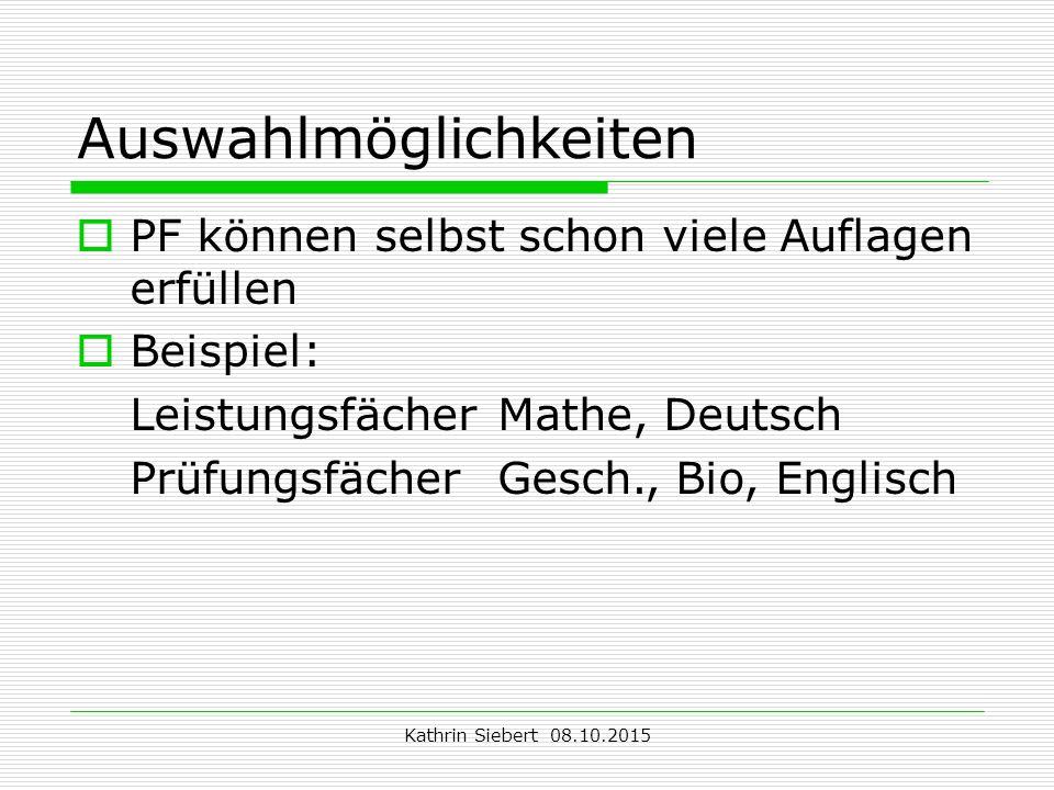 Kathrin Siebert 08.10.2015 Auswahlmöglichkeiten  PF können selbst schon viele Auflagen erfüllen  Beispiel: Leistungsfächer Mathe, Deutsch PrüfungsfächerGesch., Bio, Englisch