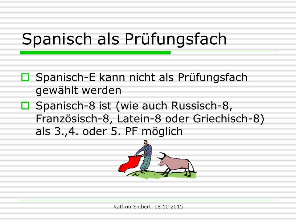 Kathrin Siebert 08.10.2015 Spanisch als Prüfungsfach  Spanisch-E kann nicht als Prüfungsfach gewählt werden  Spanisch-8 ist (wie auch Russisch-8, Französisch-8, Latein-8 oder Griechisch-8) als 3.,4.