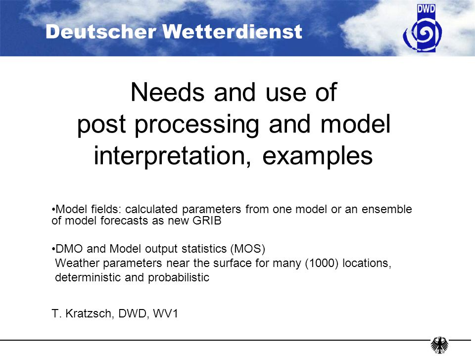 Deutscher Wetterdienst Needs and use of post processing and model interpretation, examples Model fields: calculated parameters from one model or an ensemble of model forecasts as new GRIB DMO and Model output statistics (MOS) Weather parameters near the surface for many (1000) locations, deterministic and probabilistic T.