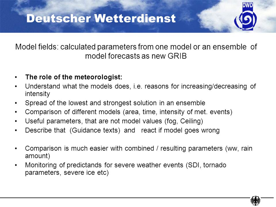 Deutscher Wetterdienst Model fields: calculated parameters from one model or an ensemble of model forecasts as new GRIB The role of the meteorologist: Understand what the models does, i.e.