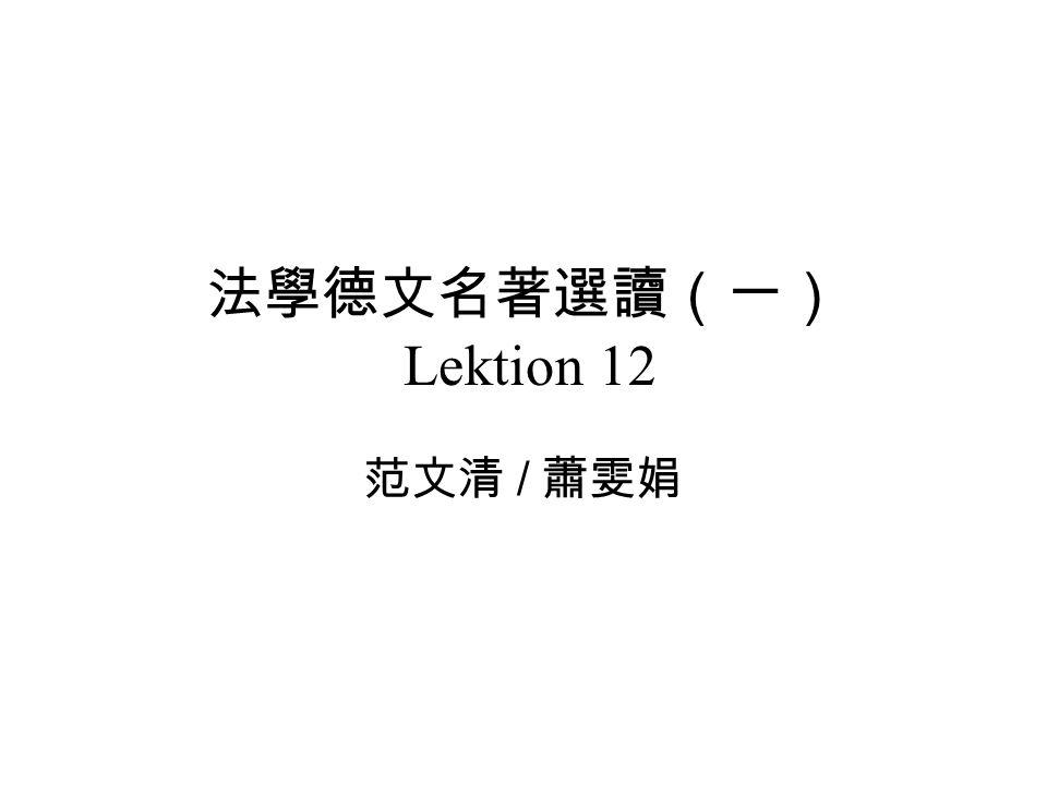 法學德文名著選讀(一) Lektion 12 范文清 / 蕭雯娟