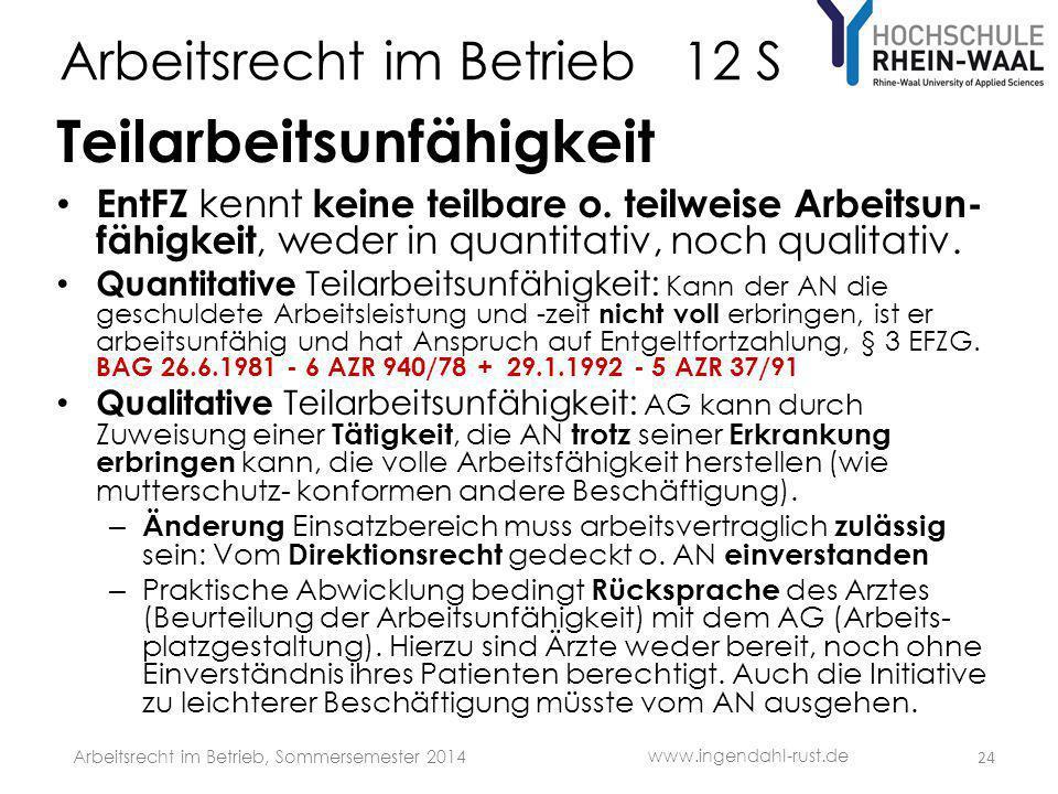Arbeitsrecht im Betrieb 12 S Teilarbeitsunfähigkeit EntFZ kennt keine teilbare o. teilweise Arbeitsun- fähigkeit, weder in quantitativ, noch qualitati