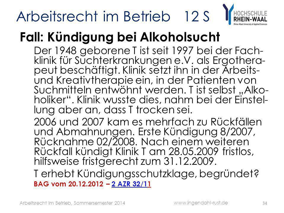 Arbeitsrecht im Betrieb 12 S Fall: Kündigung bei Alkoholsucht Der 1948 geborene T ist seit 1997 bei der Fach- klinik für Suchterkrankungen e.V. als Er