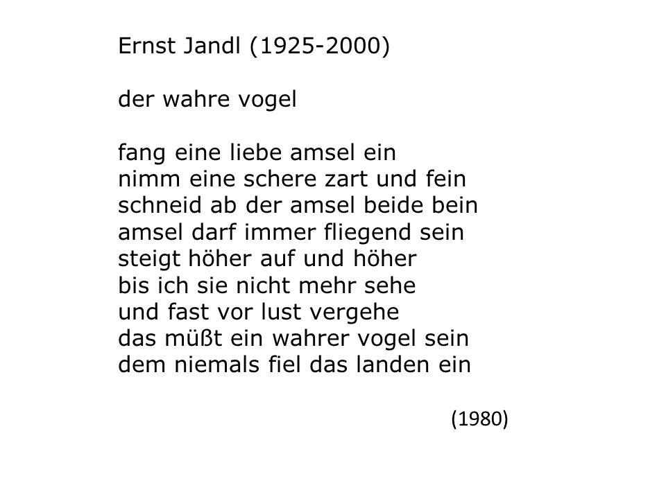 Ernst Jandl (1925-2000) der wahre vogel fang eine liebe amsel ein nimm eine schere zart und fein schneid ab der amsel beide bein amsel darf immer flie