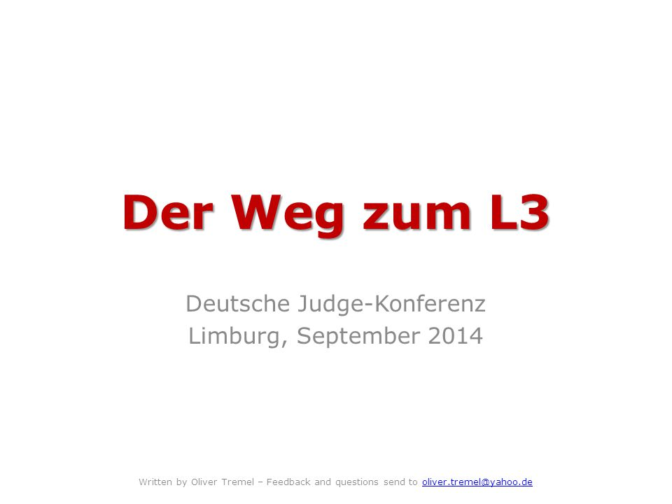 Der Weg zum L3 Deutsche Judge-Konferenz Limburg, September 2014 Written by Oliver Tremel – Feedback and questions send to oliver.tremel@yahoo.deoliver