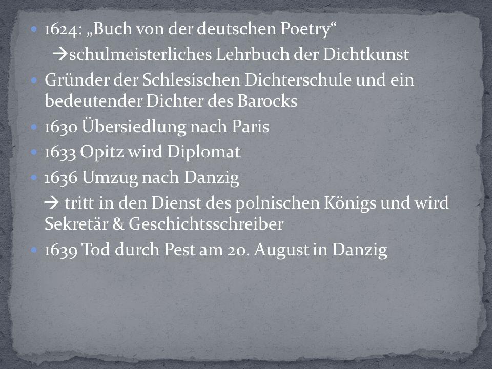 """1624: """"Buch von der deutschen Poetry  schulmeisterliches Lehrbuch der Dichtkunst Gründer der Schlesischen Dichterschule und ein bedeutender Dichter des Barocks 1630 Übersiedlung nach Paris 1633 Opitz wird Diplomat 1636 Umzug nach Danzig  tritt in den Dienst des polnischen Königs und wird Sekretär & Geschichtsschreiber 1639 Tod durch Pest am 20."""