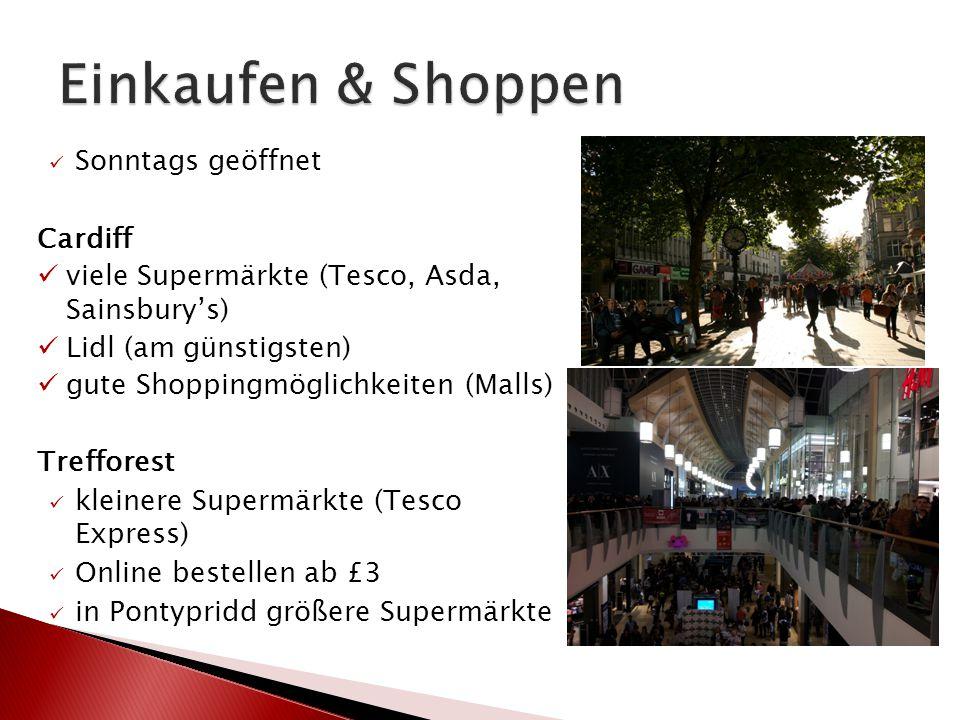 Sonntags geöffnet Cardiff viele Supermärkte (Tesco, Asda, Sainsbury's) Lidl (am günstigsten) gute Shoppingmöglichkeiten (Malls) Trefforest kleinere Supermärkte (Tesco Express) Online bestellen ab £3 in Pontypridd größere Supermärkte