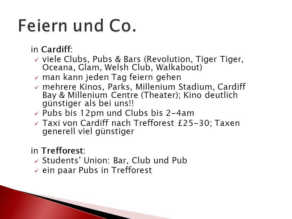 in Cardiff: viele Clubs, Pubs & Bars (Revolution, Tiger Tiger, Oceana, Glam, Welsh Club, Walkabout) man kann jeden Tag feiern gehen mehrere Kinos, Parks, Millenium Stadium, Cardiff Bay & Millenium Centre (Theater); Kino deutlich günstiger als bei uns!.