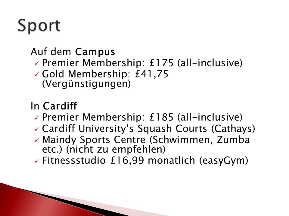 Auf dem Campus Premier Membership: £175 (all-inclusive) Gold Membership: £41,75 (Vergünstigungen) In Cardiff Premier Membership: £185 (all-inclusive) Cardiff University's Squash Courts (Cathays) Maindy Sports Centre (Schwimmen, Zumba etc.) (nicht zu empfehlen) Fitnessstudio £16,99 monatlich (easyGym)