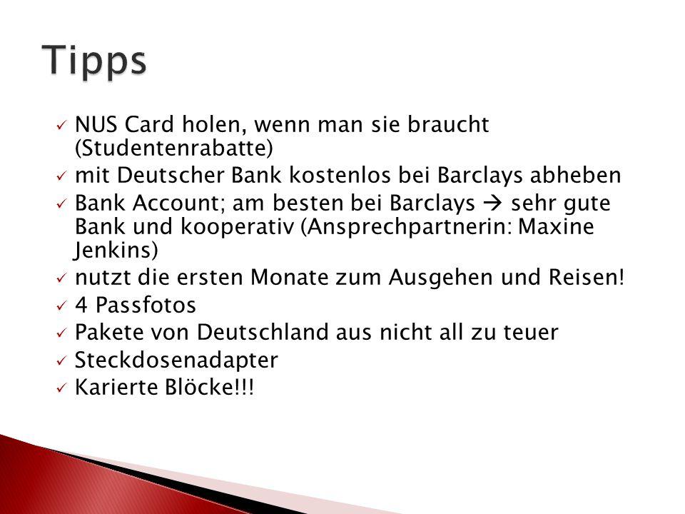 NUS Card holen, wenn man sie braucht (Studentenrabatte) mit Deutscher Bank kostenlos bei Barclays abheben Bank Account; am besten bei Barclays  sehr gute Bank und kooperativ (Ansprechpartnerin: Maxine Jenkins) nutzt die ersten Monate zum Ausgehen und Reisen.