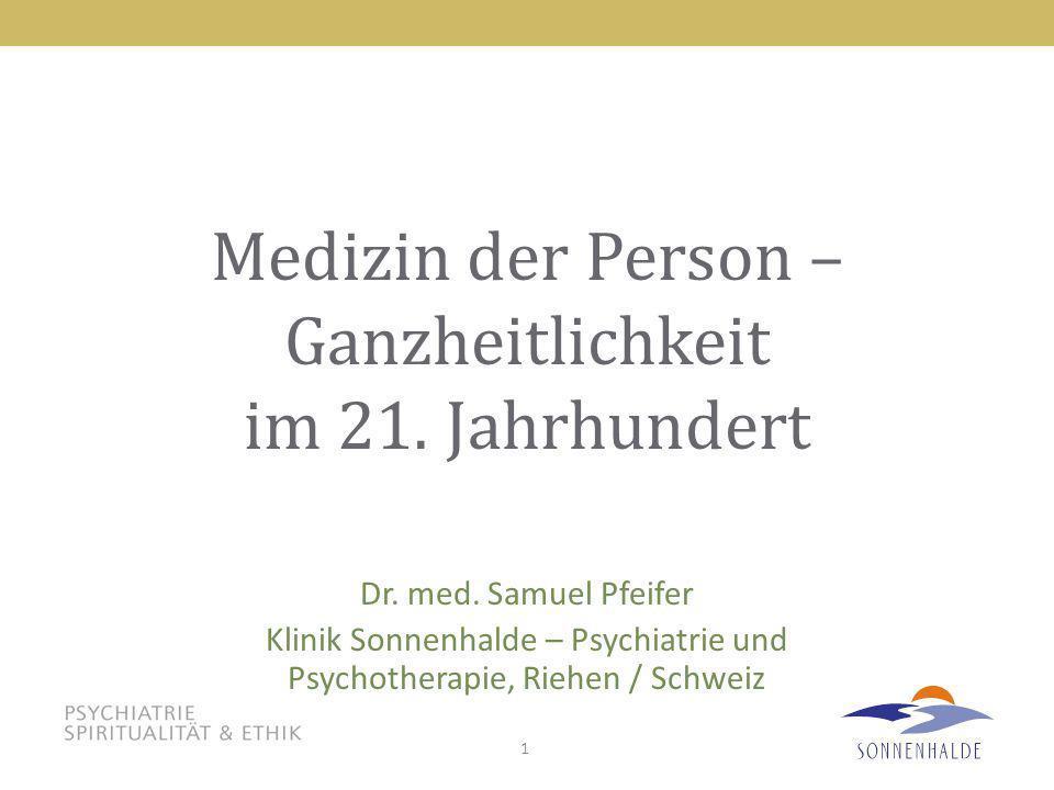 1 Medizin der Person – Ganzheitlichkeit im 21. Jahrhundert Dr. med. Samuel Pfeifer Klinik Sonnenhalde – Psychiatrie und Psychotherapie, Riehen / Schwe