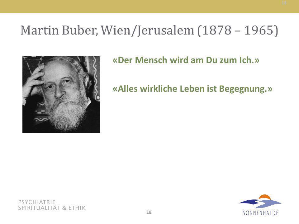 18 Martin Buber, Wien/Jerusalem (1878 – 1965) «Der Mensch wird am Du zum Ich.» «Alles wirkliche Leben ist Begegnung.» 18