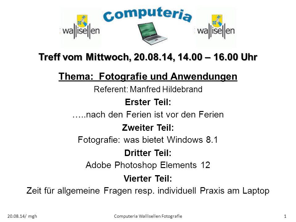 Computeria Wallisellen Fotografie120.08.14/ mgh Treff vom Mittwoch, 20.08.14, 14.00 – 16.00 Uhr Thema: Fotografie und Anwendungen Referent: Manfred Hi