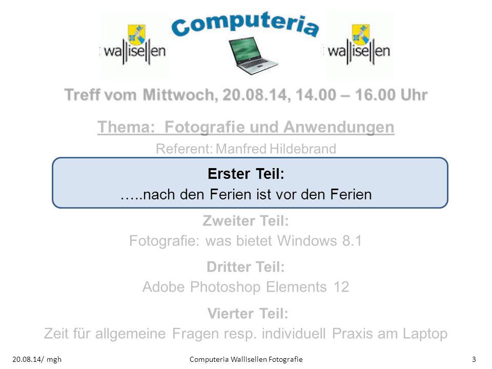 Computeria Wallisellen Fotografie320.08.14/ mgh Treff vom Mittwoch, 20.08.14, 14.00 – 16.00 Uhr Thema: Fotografie und Anwendungen Referent: Manfred Hi