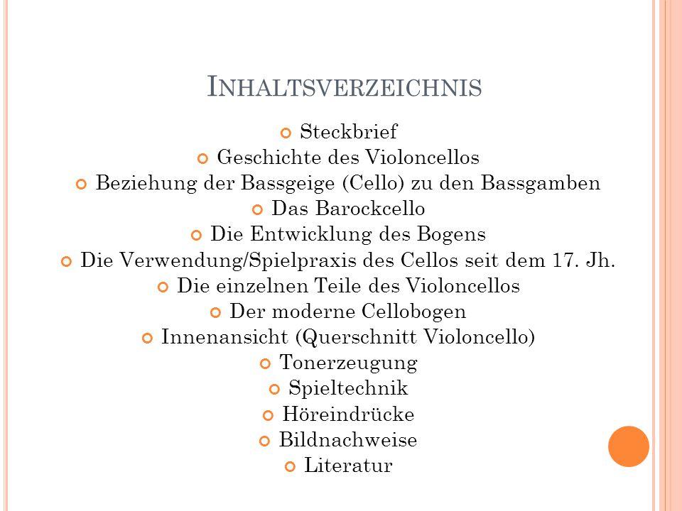 I NHALTSVERZEICHNIS Steckbrief Geschichte des Violoncellos Beziehung der Bassgeige (Cello) zu den Bassgamben Das Barockcello Die Entwicklung des Bogen