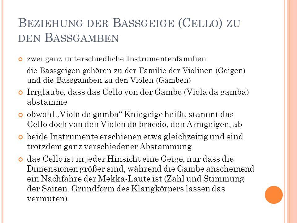 """B EZIEHUNG DER B ASSGEIGE (C ELLO ) ZU DEN B ASSGAMBEN zwei ganz unterschiedliche Instrumentenfamilien: die Bassgeigen gehören zu der Familie der Violinen (Geigen) und die Bassgamben zu den Violen (Gamben) Irrglaube, dass das Cello von der Gambe (Viola da gamba) abstamme obwohl """"Viola da gamba Kniegeige heißt, stammt das Cello doch von den Violen da braccio, den Armgeigen, ab beide Instrumente erschienen etwa gleichzeitig und sind trotzdem ganz verschiedener Abstammung das Cello ist in jeder Hinsicht eine Geige, nur dass die Dimensionen größer sind, während die Gambe anscheinend ein Nachfahre der Mekka-Laute ist (Zahl und Stimmung der Saiten, Grundform des Klangkörpers lassen das vermuten)"""