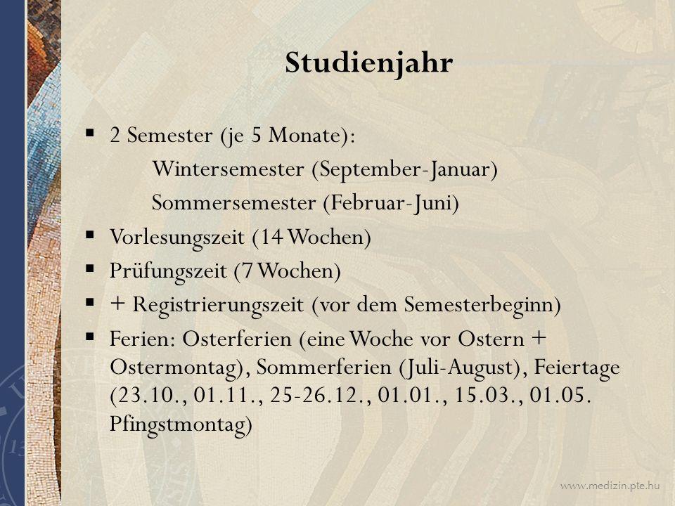 www.medizin.pte.hu Studienjahr  2 Semester (je 5 Monate): Wintersemester (September-Januar) Sommersemester (Februar-Juni)  Vorlesungszeit (14 Wochen)  Prüfungszeit (7 Wochen)  + Registrierungszeit (vor dem Semesterbeginn)  Ferien: Osterferien (eine Woche vor Ostern + Ostermontag), Sommerferien (Juli-August), Feiertage (23.10., 01.11., 25-26.12., 01.01., 15.03., 01.05.