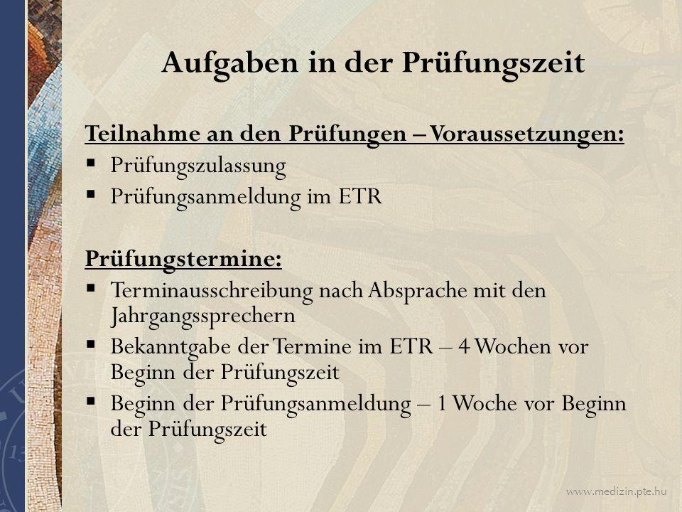 www.medizin.pte.hu Aufgaben in der Prüfungszeit Teilnahme an den Prüfungen – Voraussetzungen:  Prüfungszulassung  Prüfungsanmeldung im ETR Prüfungst