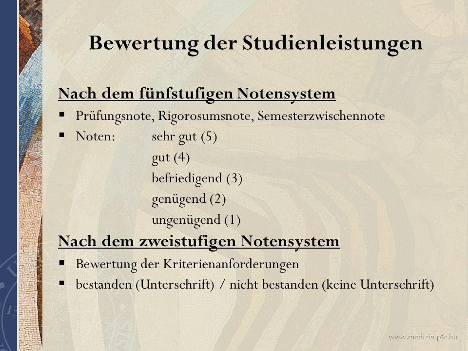 www.medizin.pte.hu Bewertung der Studienleistungen Nach dem fünfstufigen Notensystem  Prüfungsnote, Rigorosumsnote, Semesterzwischennote  Noten: sehr gut (5) gut (4) befriedigend (3) genügend (2) ungenügend (1) Nach dem zweistufigen Notensystem  Bewertung der Kriterienanforderungen  bestanden (Unterschrift) / nicht bestanden (keine Unterschrift)