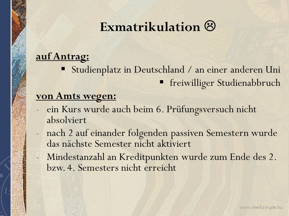 www.medizin.pte.hu Exmatrikulation  auf Antrag:  Studienplatz in Deutschland / an einer anderen Uni  freiwilliger Studienabbruch von Amts wegen: -ein Kurs wurde auch beim 6.