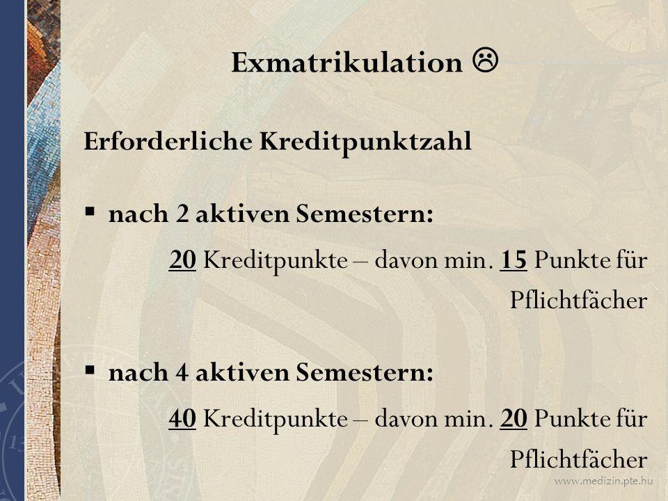 www.medizin.pte.hu Exmatrikulation  Erforderliche Kreditpunktzahl  nach 2 aktiven Semestern: 20 Kreditpunkte – davon min. 15 Punkte für Pflichtfäche