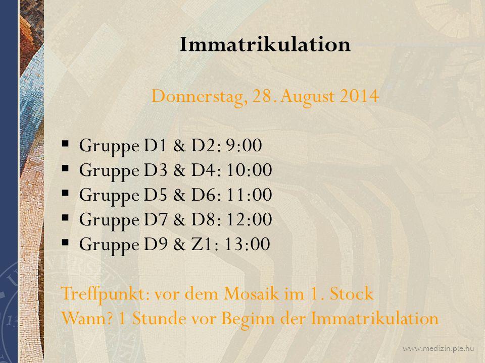 www.medizin.pte.hu Immatrikulation Donnerstag, 28. August 2014  Gruppe D1 & D2: 9:00  Gruppe D3 & D4: 10:00  Gruppe D5 & D6: 11:00  Gruppe D7 & D8