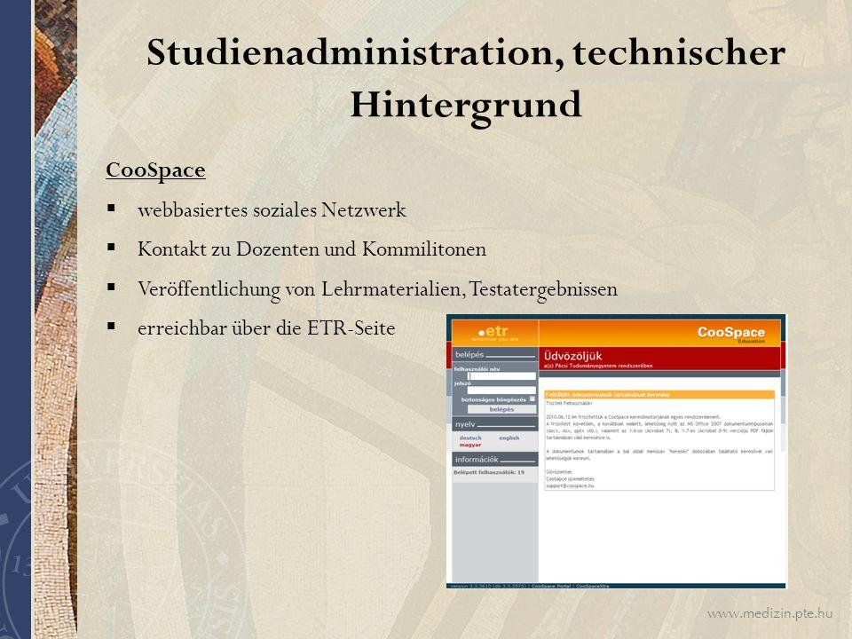 www.medizin.pte.hu Studienadministration, technischer Hintergrund CooSpace  webbasiertes soziales Netzwerk  Kontakt zu Dozenten und Kommilitonen  Veröffentlichung von Lehrmaterialien, Testatergebnissen  erreichbar über die ETR-Seite