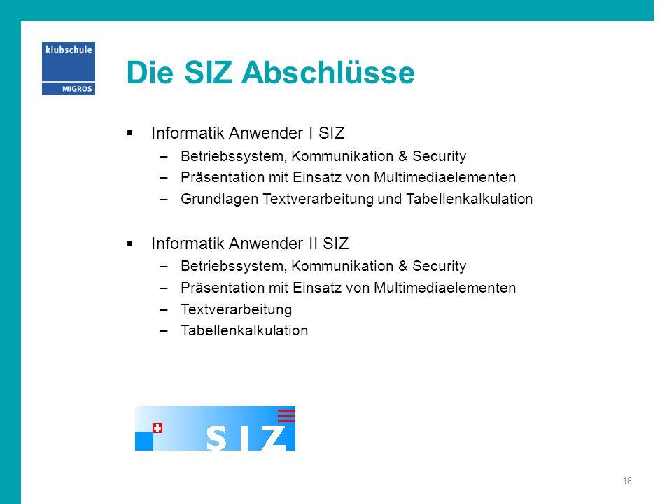 Die SIZ Abschlüsse  Informatik Anwender I SIZ –Betriebssystem, Kommunikation & Security –Präsentation mit Einsatz von Multimediaelementen –Grundlagen