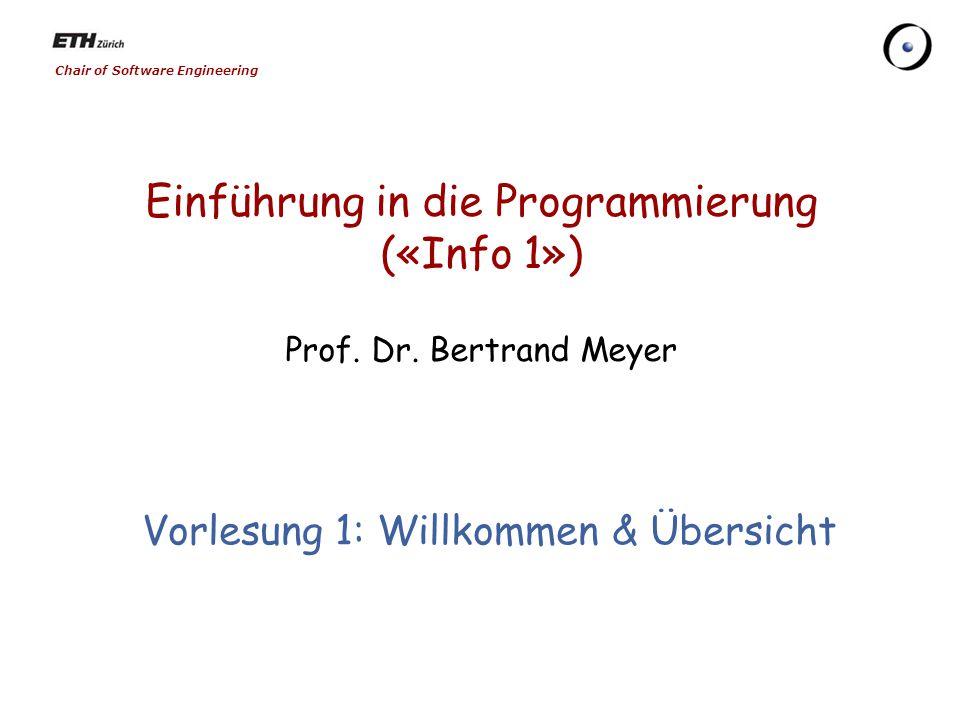Chair of Software Engineering Einführung in die Programmierung («Info 1») Prof. Dr. Bertrand Meyer Vorlesung 1: Willkommen & Übersicht