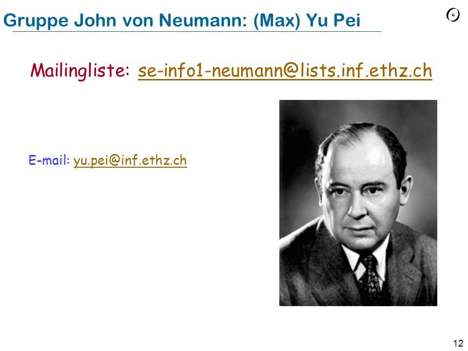 12 Gruppe John von Neumann: (Max) Yu Pei E-mail: yu.pei@inf.ethz.chyu.pei@inf.ethz.ch Mailingliste: se-info1-neumann@lists.inf.ethz.chse-info1-neumann