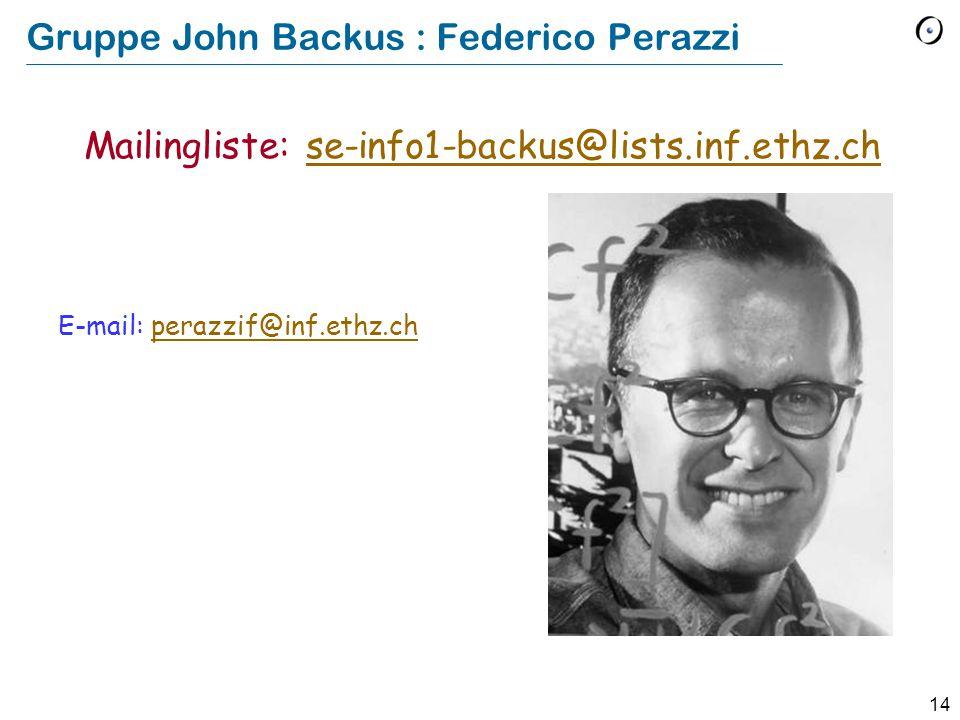 14 Gruppe John Backus : Federico Perazzi E-mail: perazzif@inf.ethz.chperazzif@inf.ethz.ch Mailingliste: se-info1-backus@lists.inf.ethz.chse-info1-back