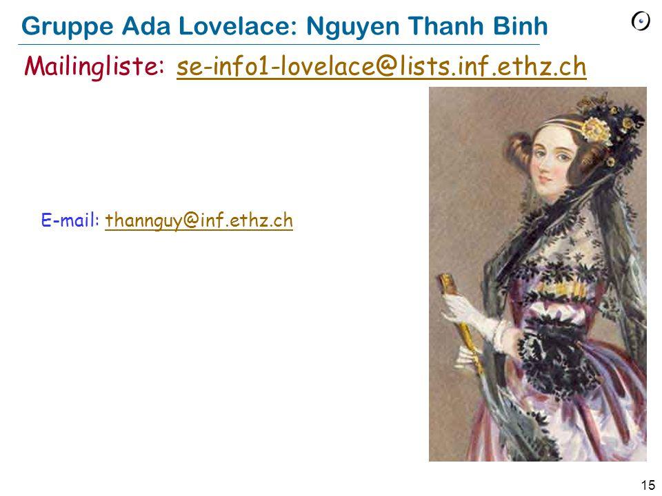15 Gruppe Ada Lovelace: Nguyen Thanh Binh E-mail: thannguy@inf.ethz.chthannguy@inf.ethz.ch Mailingliste: se-info1-lovelace@lists.inf.ethz.chse-info1-l