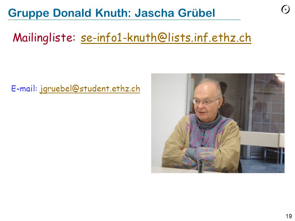 19 Gruppe Donald Knuth: Jascha Grübel E-mail: jgruebel@student.ethz.chjgruebel@student.ethz.ch Mailingliste: se-info1-knuth@lists.inf.ethz.chse-info1-