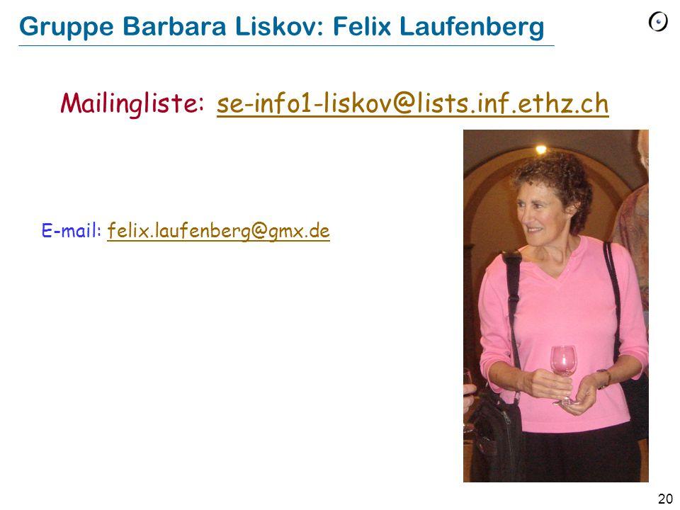 20 Gruppe Barbara Liskov: Felix Laufenberg E-mail: felix.laufenberg@gmx.defelix.laufenberg@gmx.de Mailingliste: se-info1-liskov@lists.inf.ethz.chse-in