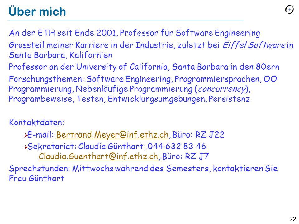 22 Über mich An der ETH seit Ende 2001, Professor für Software Engineering Grossteil meiner Karriere in der Industrie, zuletzt bei Eiffel Software in
