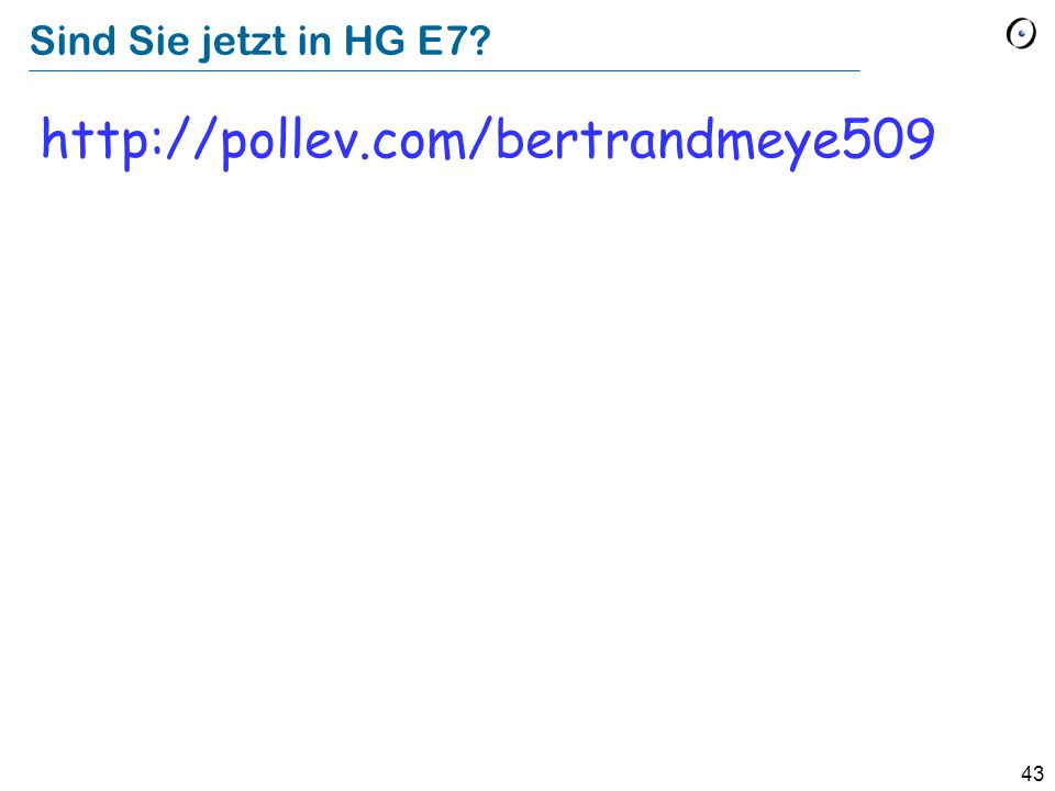 43 Sind Sie jetzt in HG E7? http://pollev.com/bertrandmeye509