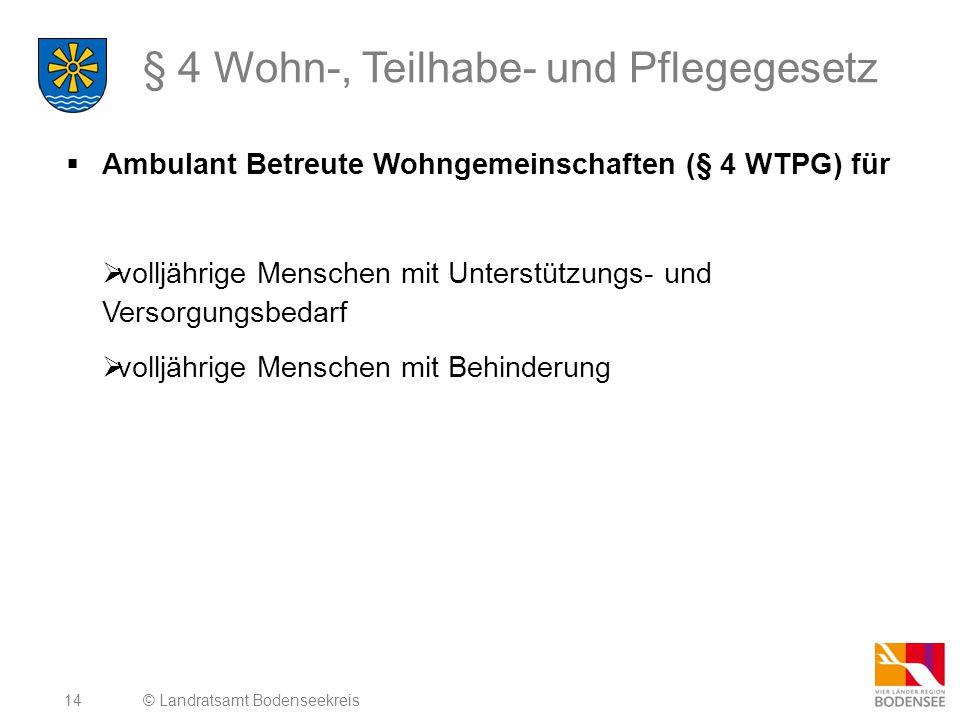 14 § 4 Wohn-, Teilhabe- und Pflegegesetz  Ambulant Betreute Wohngemeinschaften (§ 4 WTPG) für  volljährige Menschen mit Unterstützungs- und Versorgungsbedarf  volljährige Menschen mit Behinderung © Landratsamt Bodenseekreis