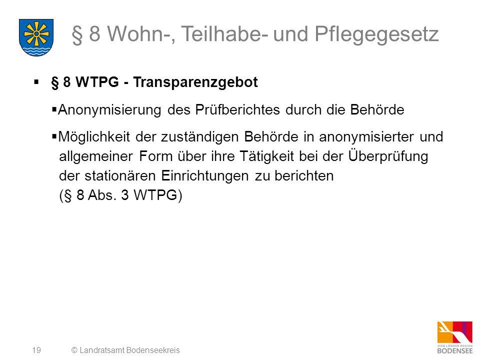 19 § 8 Wohn-, Teilhabe- und Pflegegesetz  § 8 WTPG - Transparenzgebot  Anonymisierung des Prüfberichtes durch die Behörde  Möglichkeit der zuständigen Behörde in anonymisierter und allgemeiner Form über ihre Tätigkeit bei der Überprüfung der stationären Einrichtungen zu berichten (§ 8 Abs.