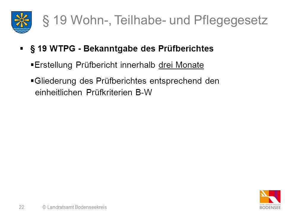 22 § 19 Wohn-, Teilhabe- und Pflegegesetz  § 19 WTPG - Bekanntgabe des Prüfberichtes  Erstellung Prüfbericht innerhalb drei Monate  Gliederung des Prüfberichtes entsprechend den einheitlichen Prüfkriterien B-W © Landratsamt Bodenseekreis