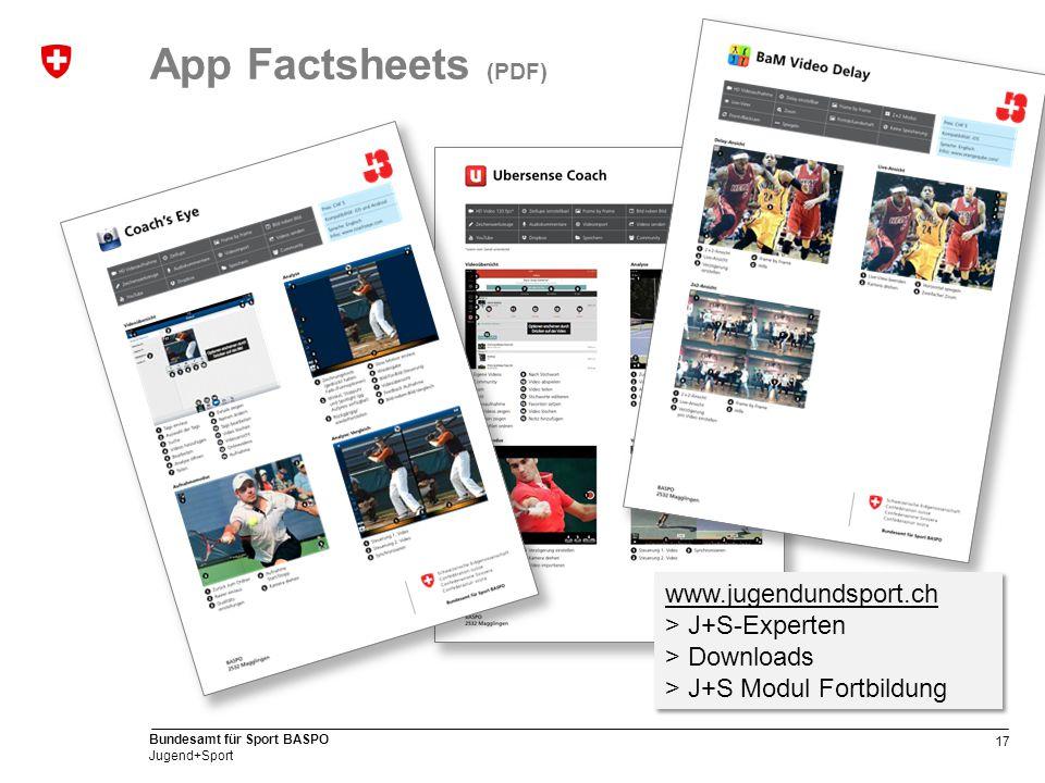 17 Bundesamt für Sport BASPO Jugend+Sport App Factsheets (PDF) www.jugendundsport.ch > J+S-Experten > Downloads > J+S Modul Fortbildung www.jugendundsport.ch > J+S-Experten > Downloads > J+S Modul Fortbildung