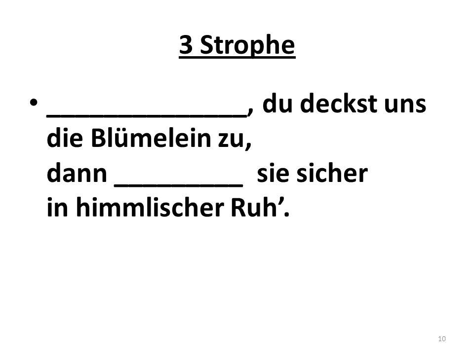 3 Strophe ______________, du deckst uns die Blümelein zu, dann _________ sie sicher in himmlischer Ruh'. 10