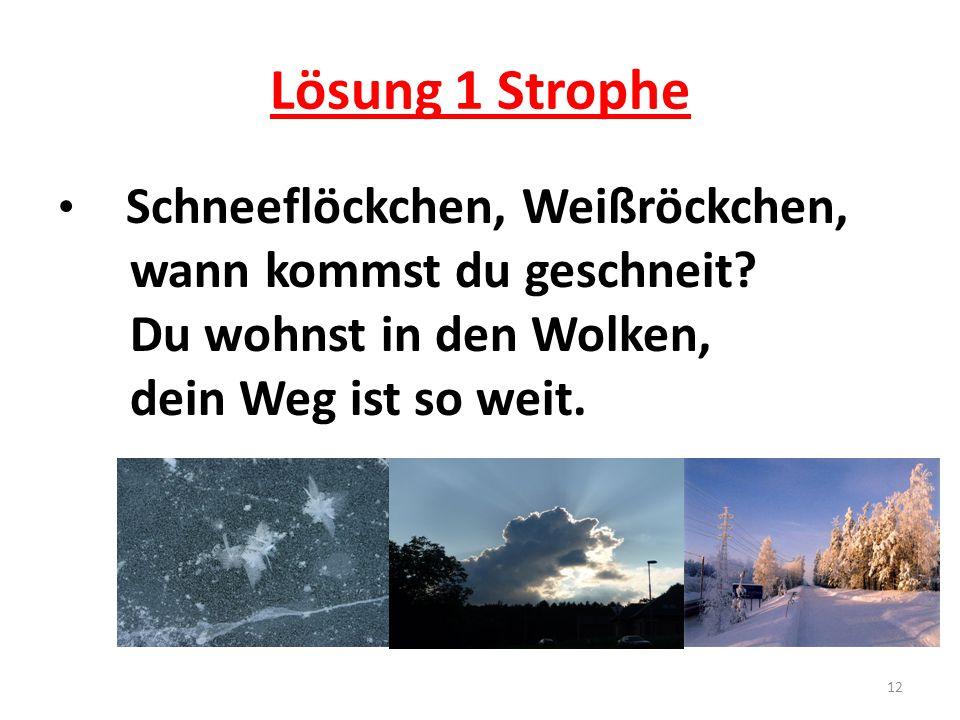 Lösung 1 Strophe Schneeflöckchen, Weißröckchen, wann kommst du geschneit? Du wohnst in den Wolken, dein Weg ist so weit. 12