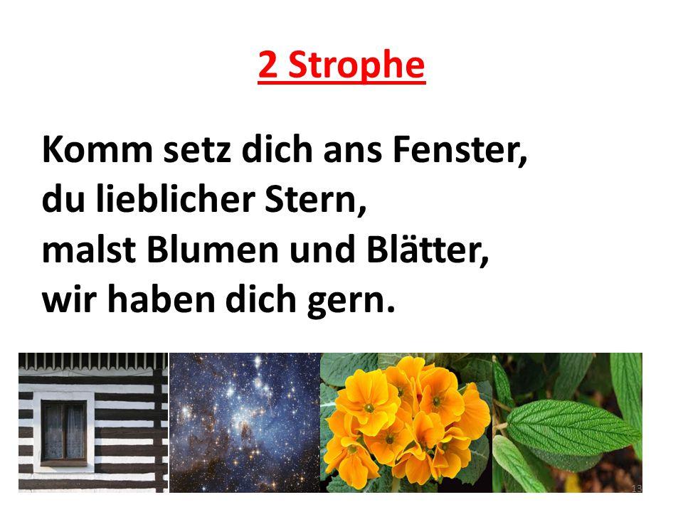 2 Strophe Komm setz dich ans Fenster, du lieblicher Stern, malst Blumen und Blätter, wir haben dich gern. 13