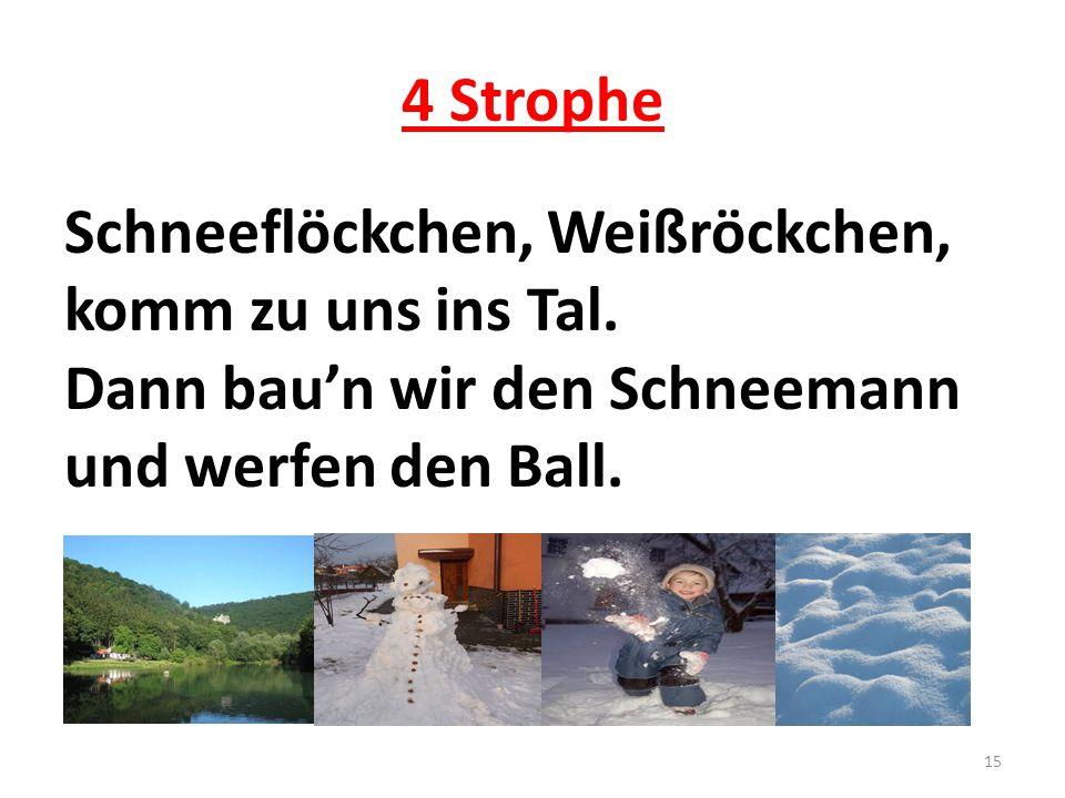 4 Strophe Schneeflöckchen, Weißröckchen, komm zu uns ins Tal. Dann bau'n wir den Schneemann und werfen den Ball. 15