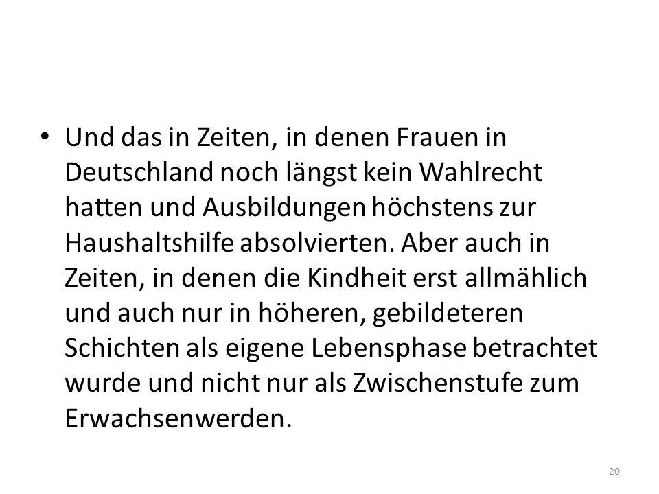 Und das in Zeiten, in denen Frauen in Deutschland noch längst kein Wahlrecht hatten und Ausbildungen höchstens zur Haushaltshilfe absolvierten. Aber a