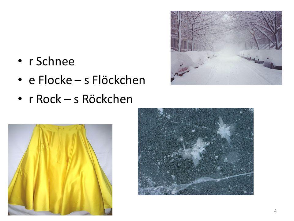 r Schnee e Flocke – s Flöckchen r Rock – s Röckchen 4