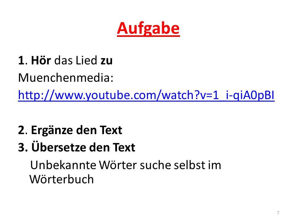 Aufgabe 1. Hör das Lied zu Muenchenmedia: http://www.youtube.com/watch?v=1_i-qiA0pBI 2. Ergänze den Text 3. Übersetze den Text Unbekannte Wörter suche