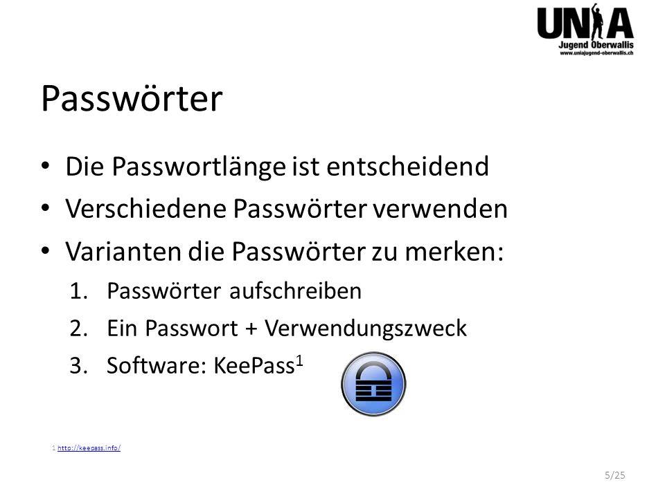 Passwörter Die Passwortlänge ist entscheidend Verschiedene Passwörter verwenden Varianten die Passwörter zu merken: 1.Passwörter aufschreiben 2.Ein Passwort + Verwendungszweck 3.Software: KeePass 1 1 http://keepass.info/http://keepass.info/ 5/25